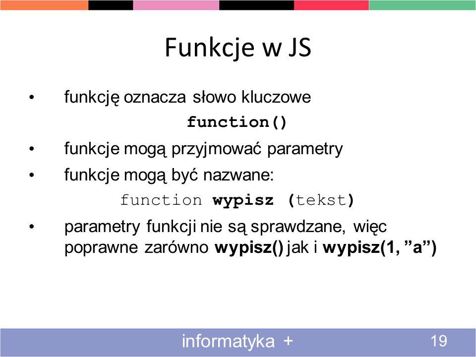 Funkcje w JS 19 informatyka + funkcję oznacza słowo kluczowe function() funkcje mogą przyjmować parametry funkcje mogą być nazwane: function wypisz (t