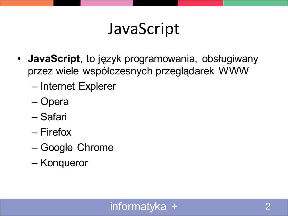 JavaScript 2 informatyka + JavaScript, to język programowania, obsługiwany przez wiele współczesnych przeglądarek WWW –Internet Explerer –Opera –Safar