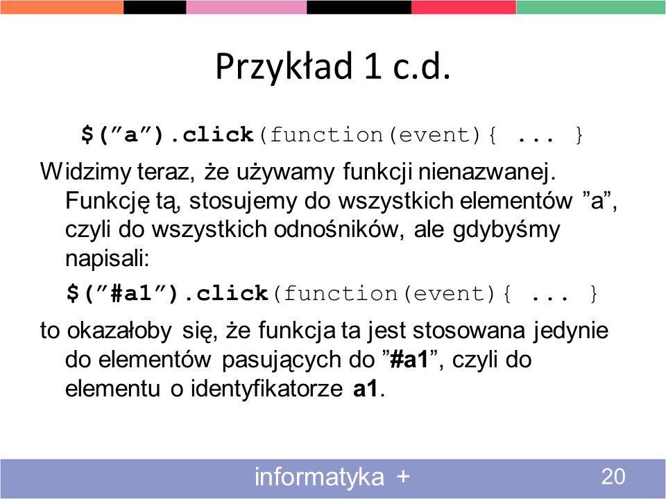 Przykład 1 c.d. 20 informatyka + $(a).click(function(event){... } Widzimy teraz, że używamy funkcji nienazwanej. Funkcję tą, stosujemy do wszystkich e