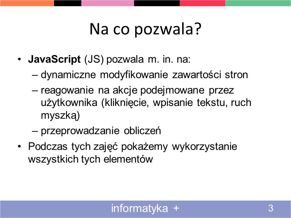 Inne instrukcje 34 informatyka + JavaScript obsługuje wszystkie instrukcje typowe dla języków podobnych do C, C++ i Javy: – while (warunek) {} – switch (wyrazenie) { case wartosc: } – break – continue – try catch Nie zdążymy nauczyć się tu wszystkich :( Ale to co umiemy wystarczy nam do programowania
