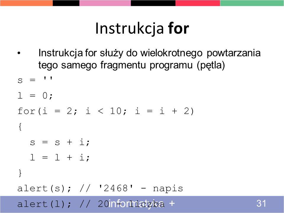 Instrukcja for 31 informatyka + Instrukcja for służy do wielokrotnego powtarzania tego samego fragmentu programu (pętla) s = '' l = 0; for(i = 2; i <