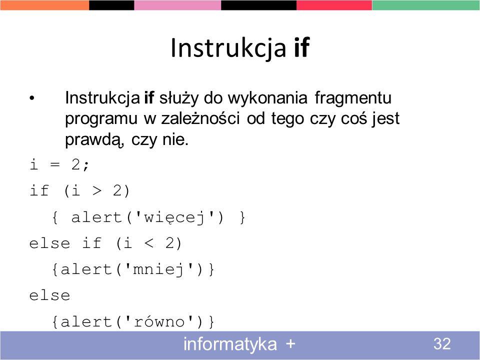Instrukcja if 32 informatyka + Instrukcja if służy do wykonania fragmentu programu w zależności od tego czy coś jest prawdą, czy nie. i = 2; if (i > 2