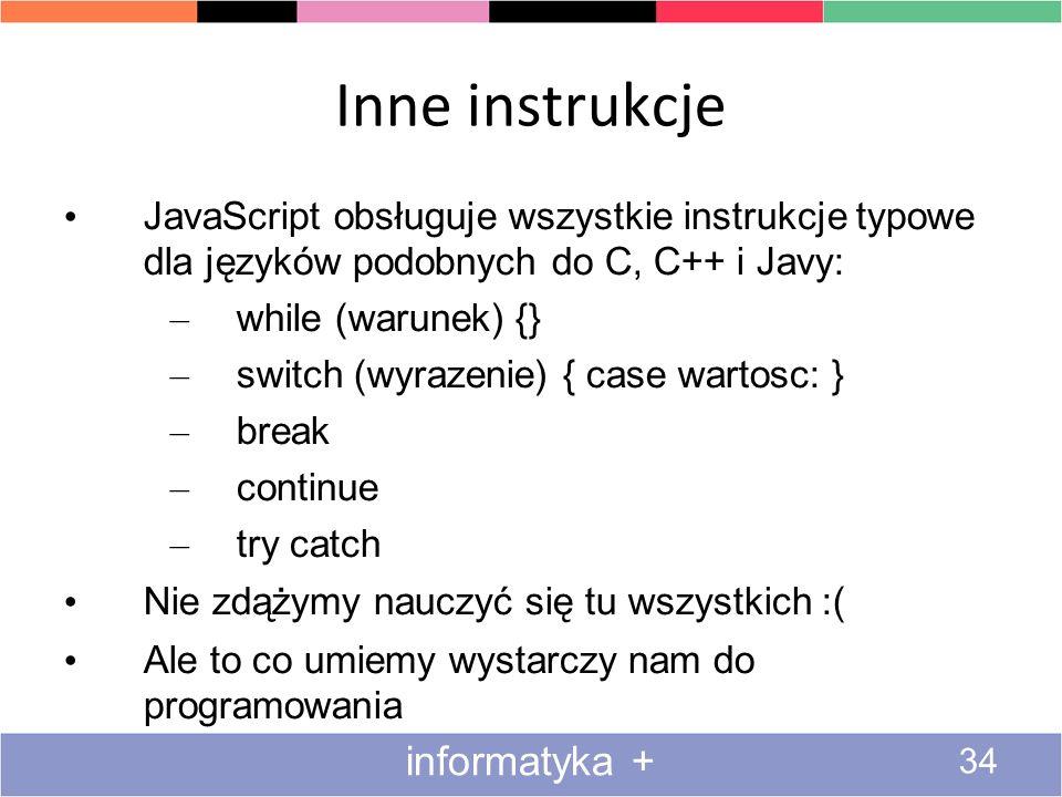 Inne instrukcje 34 informatyka + JavaScript obsługuje wszystkie instrukcje typowe dla języków podobnych do C, C++ i Javy: – while (warunek) {} – switc