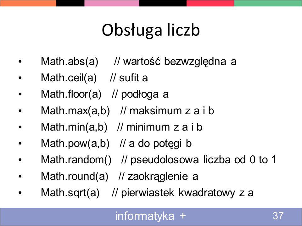 Obsługa liczb 37 informatyka + Math.abs(a) // wartość bezwzględna a Math.ceil(a) // sufit a Math.floor(a) // podłoga a Math.max(a,b) // maksimum z a i