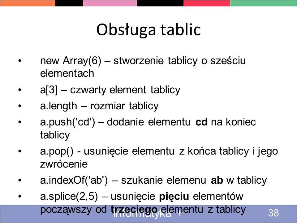 Obsługa tablic 38 informatyka + new Array(6) – stworzenie tablicy o sześciu elementach a[3] – czwarty element tablicy a.length – rozmiar tablicy a.pus