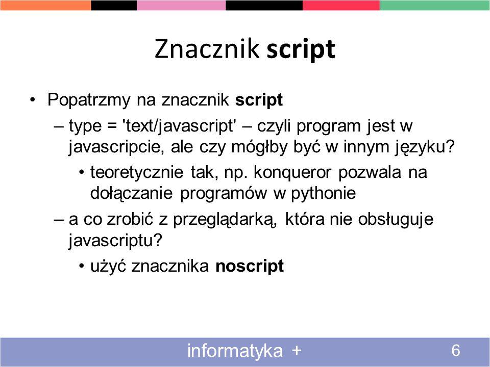 Znacznik script 6 informatyka + Popatrzmy na znacznik script –type = 'text/javascript' – czyli program jest w javascripcie, ale czy mógłby być w innym
