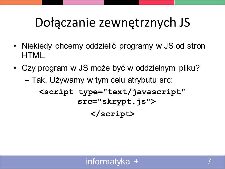 Dołączanie zewnętrznych JS 7 informatyka + Niekiedy chcemy oddzielić programy w JS od stron HTML. Czy program w JS może być w oddzielnym pliku? –Tak.