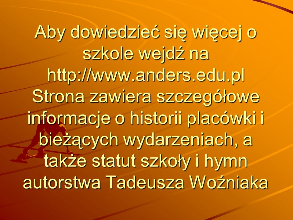 Aby dowiedzieć się więcej o szkole wejdź na http://www.anders.edu.pl Strona zawiera szczegółowe informacje o historii placówki i bieżących wydarzeniach, a także statut szkoły i hymn autorstwa Tadeusza Woźniaka