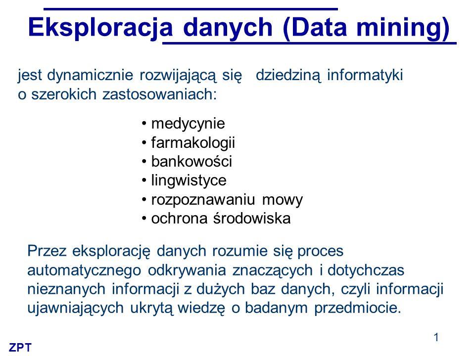ZPT Eksploracja danych (Data mining) jest dynamicznie rozwijającą się dziedziną informatyki o szerokich zastosowaniach: medycynie farmakologii bankowo