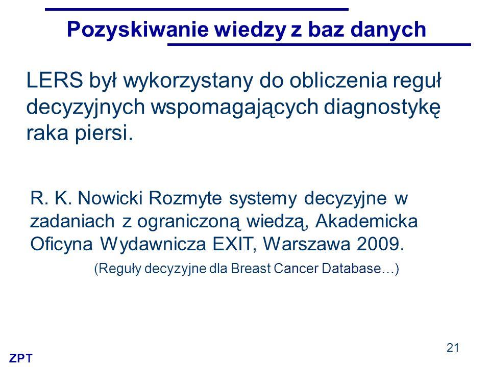 ZPT Pozyskiwanie wiedzy z baz danych LERS był wykorzystany do obliczenia reguł decyzyjnych wspomagających diagnostykę raka piersi. 21 R. K. Nowicki Ro