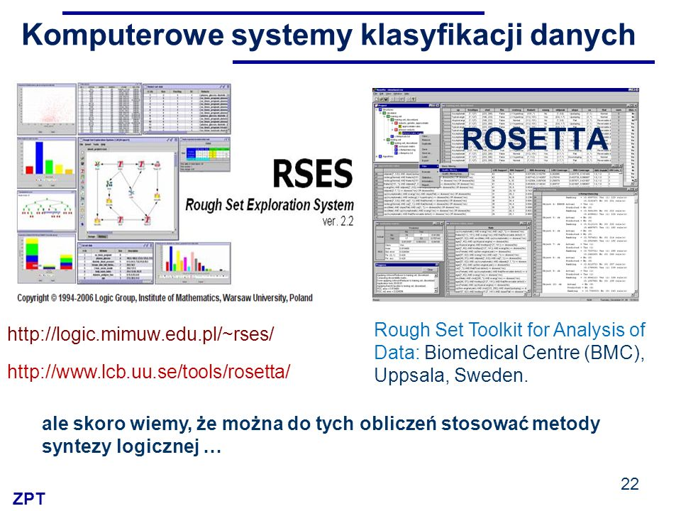 ZPT Komputerowe systemy klasyfikacji danych 22 http://logic.mimuw.edu.pl/~rses/ Rough Set Toolkit for Analysis of Data: Biomedical Centre (BMC), Uppsa