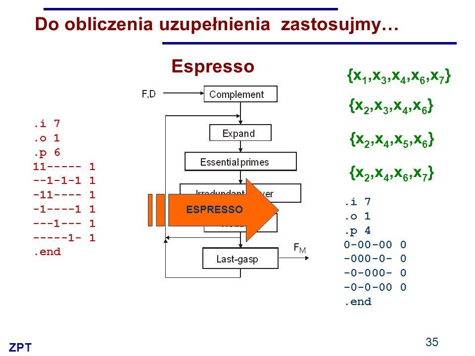 ZPT 35 Do obliczenia uzupełnienia zastosujmy… ESPRESSO.i 7.o 1.p 6 11----- 1 --1-1-1 1 -11---- 1 -1----1 1 ---1--- 1 -----1- 1.end.i 7.o 1.p 4 0-00-00