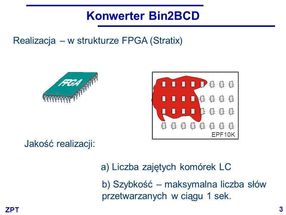 ZPT Konwerter Bin2BCD 3 Realizacja – w strukturze FPGA (Stratix) Jakość realizacji: a) Liczba zajętych komórek LC b) Szybkość – maksymalna liczba słów