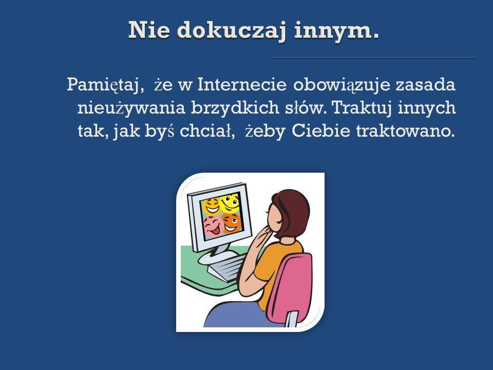 Pamiętaj, że w Internecie obowiązuje zasada nieużywania brzydkich słów. Traktuj innych tak, jak byś chciał, żeby Ciebie traktowano.
