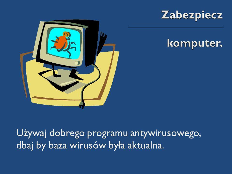 Używaj dobrego programu antywirusowego, dbaj by baza wirusów była aktualna.