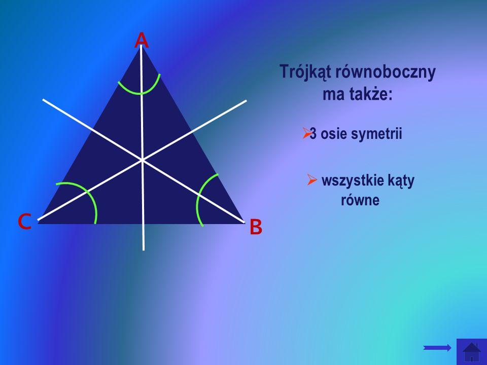 Trójkąt równoboczny ma także: B C 3 osie symetrii wszystkie kąty równe A