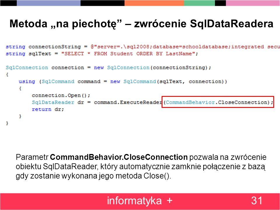 31 Metoda na piechotę – zwrócenie SqlDataReadera Parametr CommandBehavior.CloseConnection pozwala na zwrócenie obiektu SqlDataReader, który automatycznie zamknie połączenie z bazą gdy zostanie wykonana jego metoda Close().