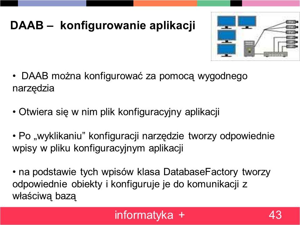 43 DAAB – konfigurowanie aplikacji DAAB można konfigurować za pomocą wygodnego narzędzia Otwiera się w nim plik konfiguracyjny aplikacji Po wyklikaniu konfiguracji narzędzie tworzy odpowiednie wpisy w pliku konfiguracyjnym aplikacji na podstawie tych wpisów klasa DatabaseFactory tworzy odpowiednie obiekty i konfiguruje je do komunikacji z właściwą bazą informatyka +