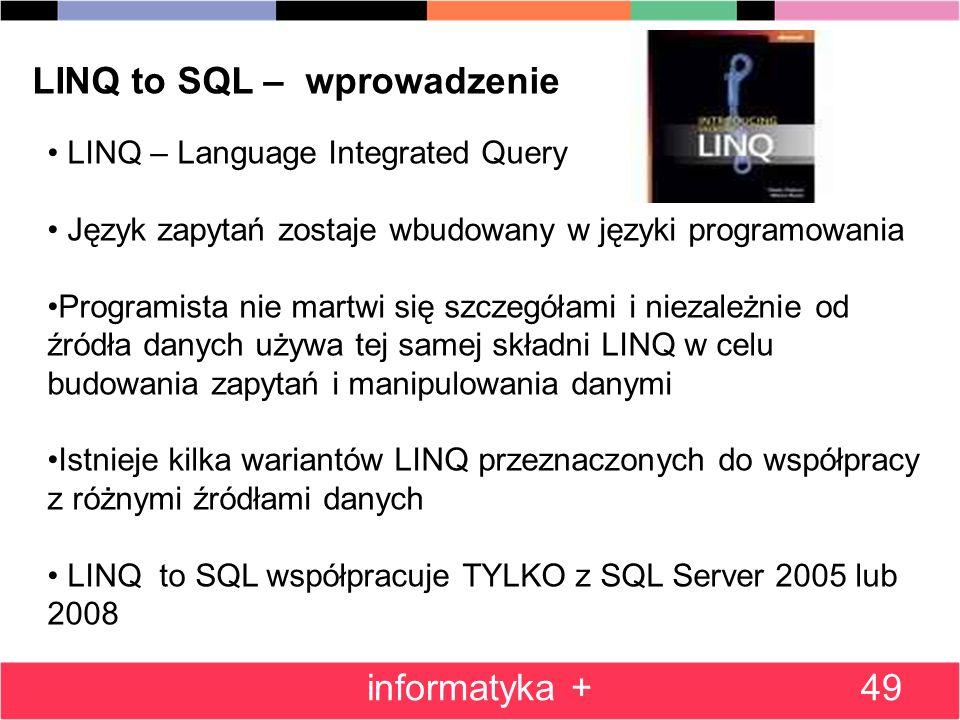 49 LINQ to SQL – wprowadzenie LINQ – Language Integrated Query Język zapytań zostaje wbudowany w języki programowania Programista nie martwi się szczegółami i niezależnie od źródła danych używa tej samej składni LINQ w celu budowania zapytań i manipulowania danymi Istnieje kilka wariantów LINQ przeznaczonych do współpracy z różnymi źródłami danych LINQ to SQL współpracuje TYLKO z SQL Server 2005 lub 2008 informatyka +