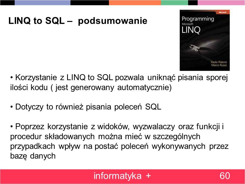 60 LINQ to SQL – podsumowanie Korzystanie z LINQ to SQL pozwala uniknąć pisania sporej ilości kodu ( jest generowany automatycznie) Dotyczy to również pisania poleceń SQL Poprzez korzystanie z widoków, wyzwalaczy oraz funkcji i procedur składowanych można mieć w szczególnych przypadkach wpływ na postać poleceń wykonywanych przez bazę danych informatyka +