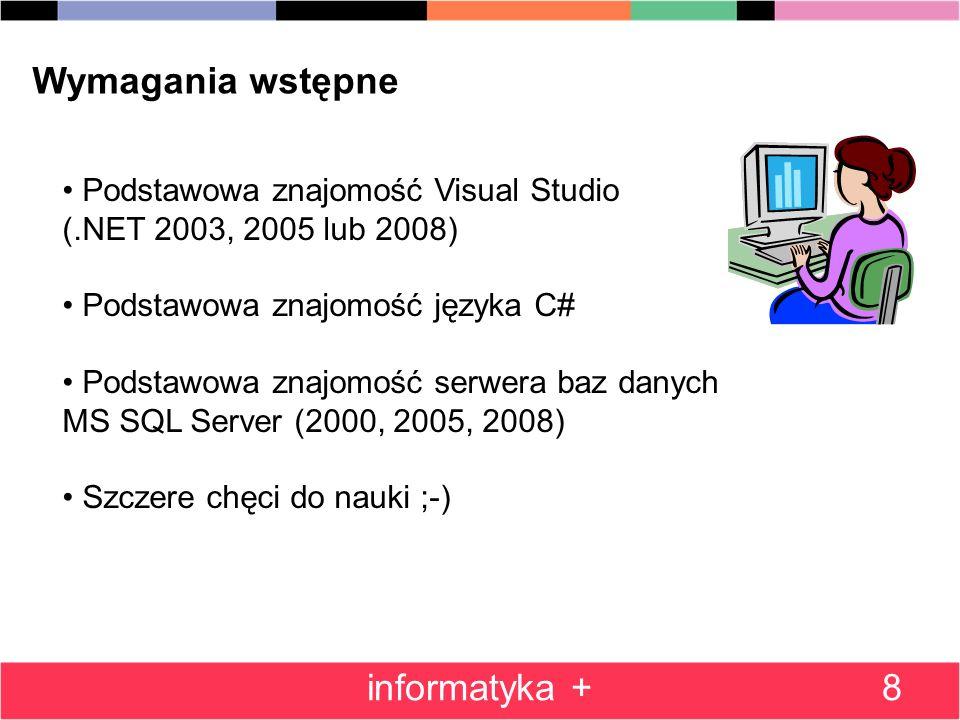 Wymagania wstępne Podstawowa znajomość Visual Studio (.NET 2003, 2005 lub 2008) Podstawowa znajomość języka C# Podstawowa znajomość serwera baz danych MS SQL Server (2000, 2005, 2008) Szczere chęci do nauki ;-) 8informatyka +