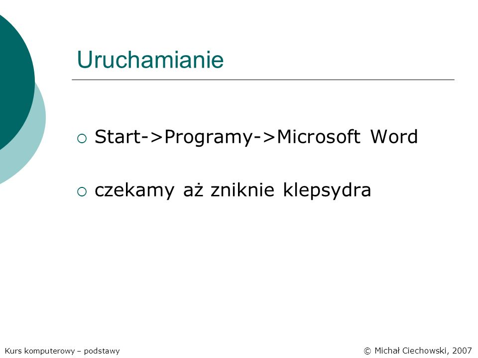 Uruchamianie Start->Programy->Microsoft Word czekamy aż zniknie klepsydra Kurs komputerowy – podstawy © Michał Ciechowski, 2007