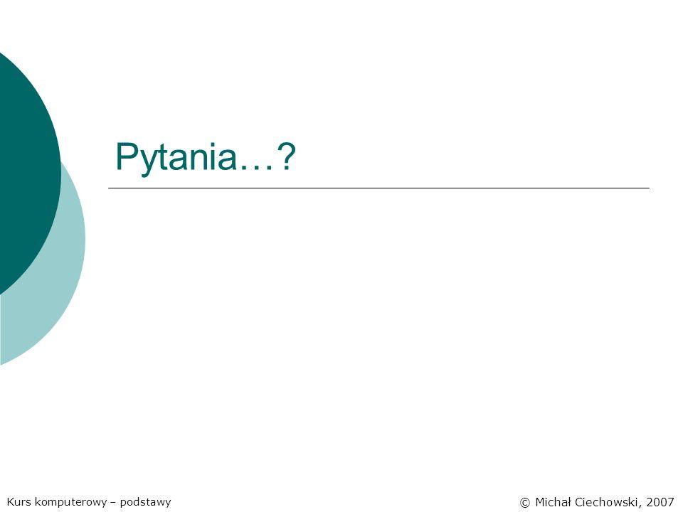 Pytania…? Kurs komputerowy – podstawy © Michał Ciechowski, 2007