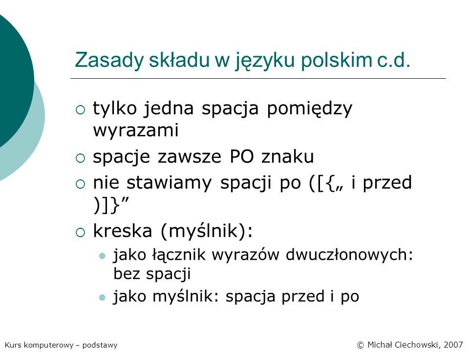 Zasady składu w języku polskim c.d. tylko jedna spacja pomiędzy wyrazami spacje zawsze PO znaku nie stawiamy spacji po ([{ i przed )]} kreska (myślnik