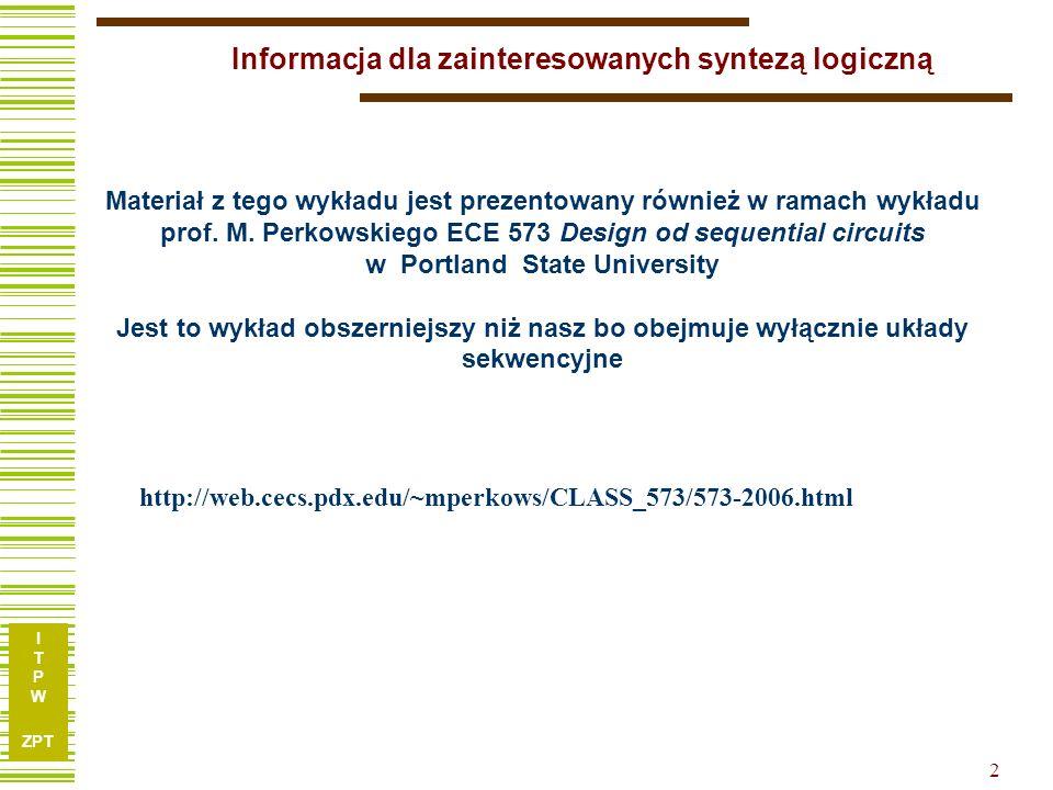 I T P W ZPT 2 Informacja dla zainteresowanych syntezą logiczną http://web.cecs.pdx.edu/~mperkows/CLASS_573/573-2006.html Materiał z tego wykładu jest prezentowany również w ramach wykładu prof.