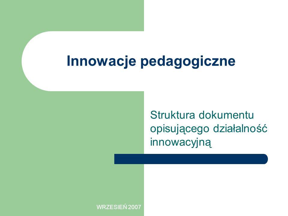 WRZESIEŃ 2007 Innowacje pedagogiczne Struktura dokumentu opisującego działalność innowacyjną