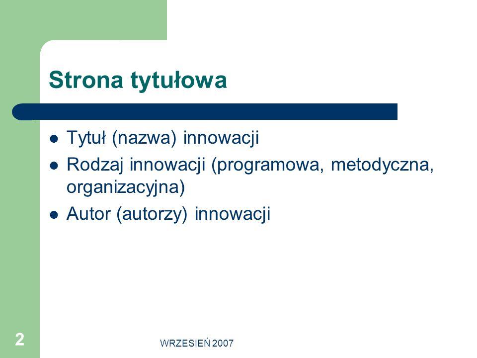 WRZESIEŃ 2007 2 Strona tytułowa Tytuł (nazwa) innowacji Rodzaj innowacji (programowa, metodyczna, organizacyjna) Autor (autorzy) innowacji
