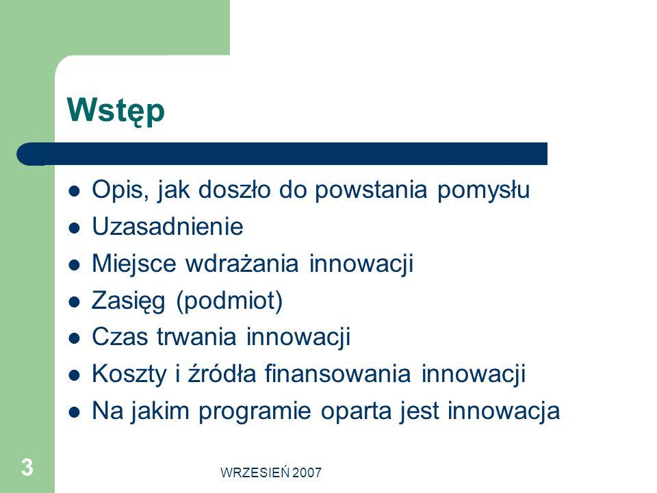 WRZESIEŃ 2007 3 Wstęp Opis, jak doszło do powstania pomysłu Uzasadnienie Miejsce wdrażania innowacji Zasięg (podmiot) Czas trwania innowacji Koszty i