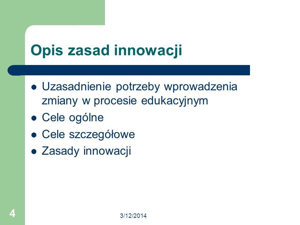 3/12/2014 4 Opis zasad innowacji Uzasadnienie potrzeby wprowadzenia zmiany w procesie edukacyjnym Cele ogólne Cele szczegółowe Zasady innowacji