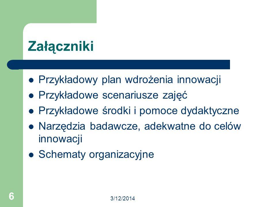 3/12/2014 6 Załączniki Przykładowy plan wdrożenia innowacji Przykładowe scenariusze zajęć Przykładowe środki i pomoce dydaktyczne Narzędzia badawcze,