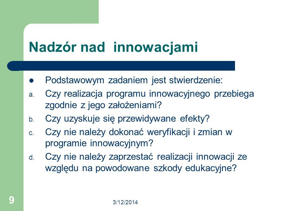 3/12/2014 9 Nadzór nad innowacjami Podstawowym zadaniem jest stwierdzenie: a. Czy realizacja programu innowacyjnego przebiega zgodnie z jego założenia