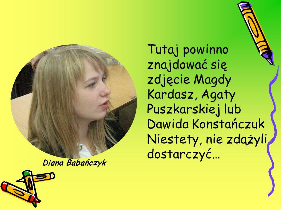 Tutaj powinno znajdować się zdjęcie Magdy Kardasz, Agaty Puszkarskiej lub Dawida Konstańczuk Niestety, nie zdążyli dostarczyć…