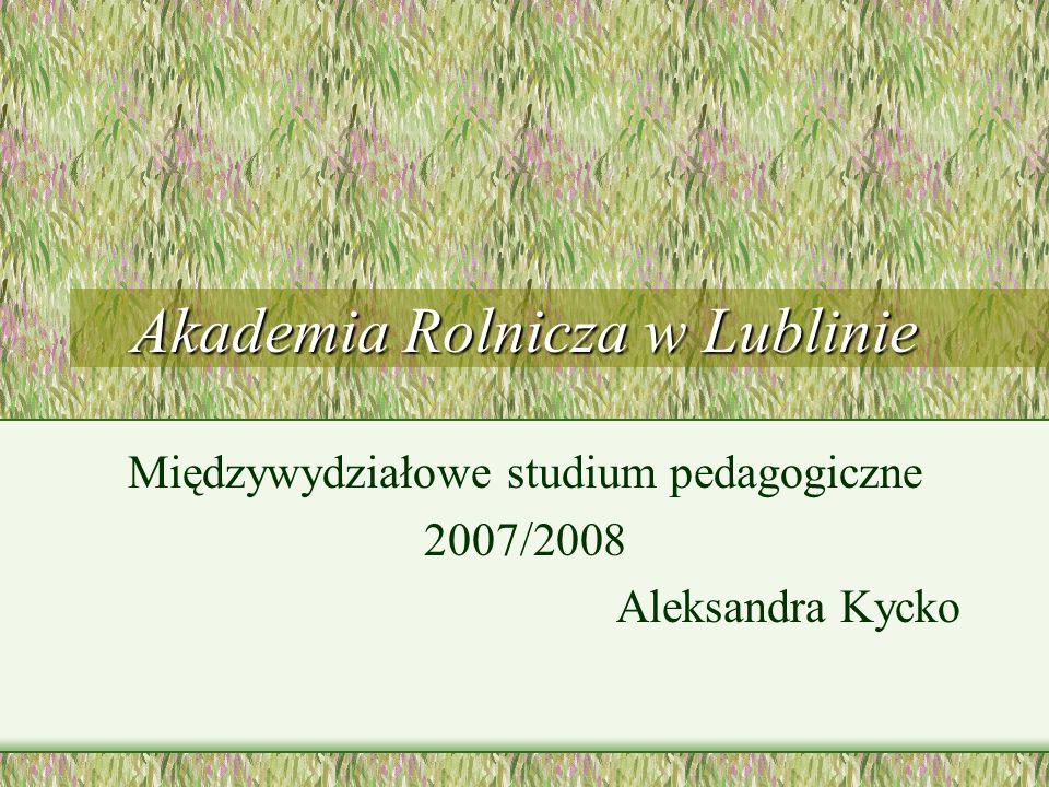 Akademia Rolnicza w Lublinie Międzywydziałowe studium pedagogiczne 2007/2008 Aleksandra Kycko