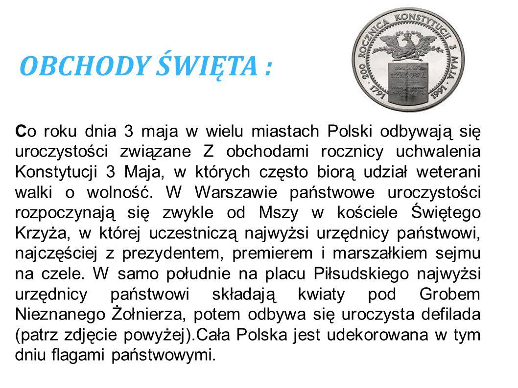 OBCHODY ŚWIĘTA : Co roku dnia 3 maja w wielu miastach Polski odbywają się uroczystości związane Z obchodami rocznicy uchwalenia Konstytucji 3 Maja, w
