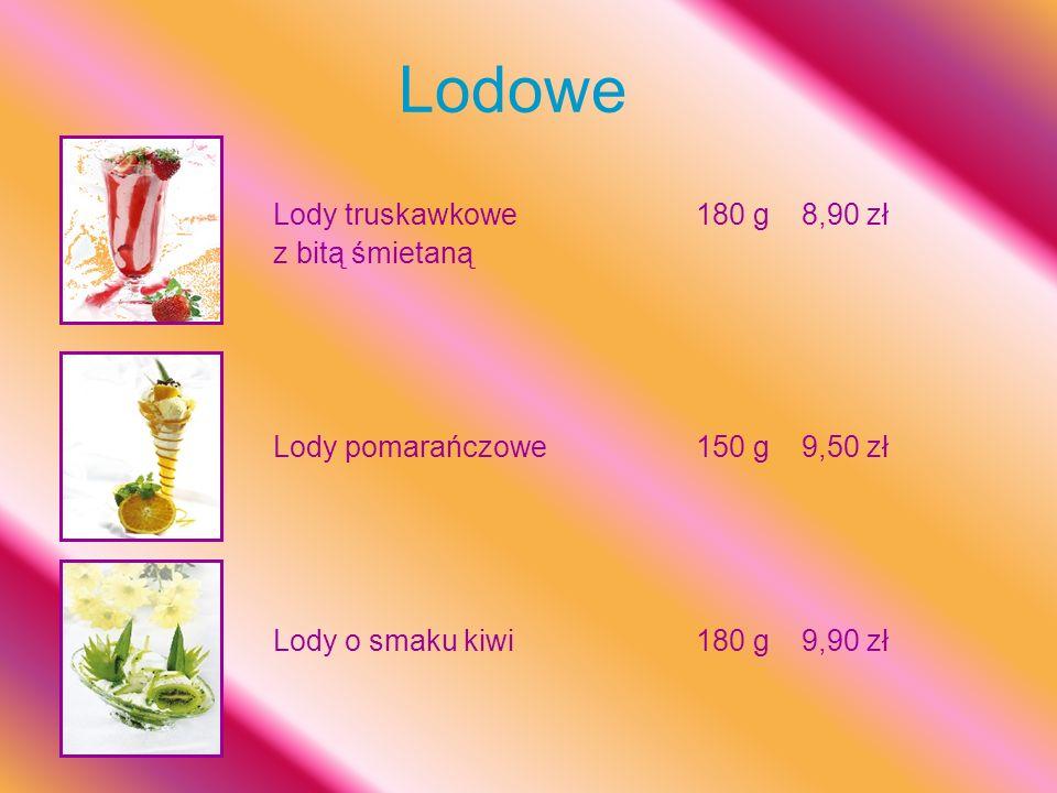 Lodowe Lody truskawkowe180 g8,90 zł z bitą śmietaną Lody pomarańczowe150 g9,50 zł Lody o smaku kiwi180 g9,90 zł