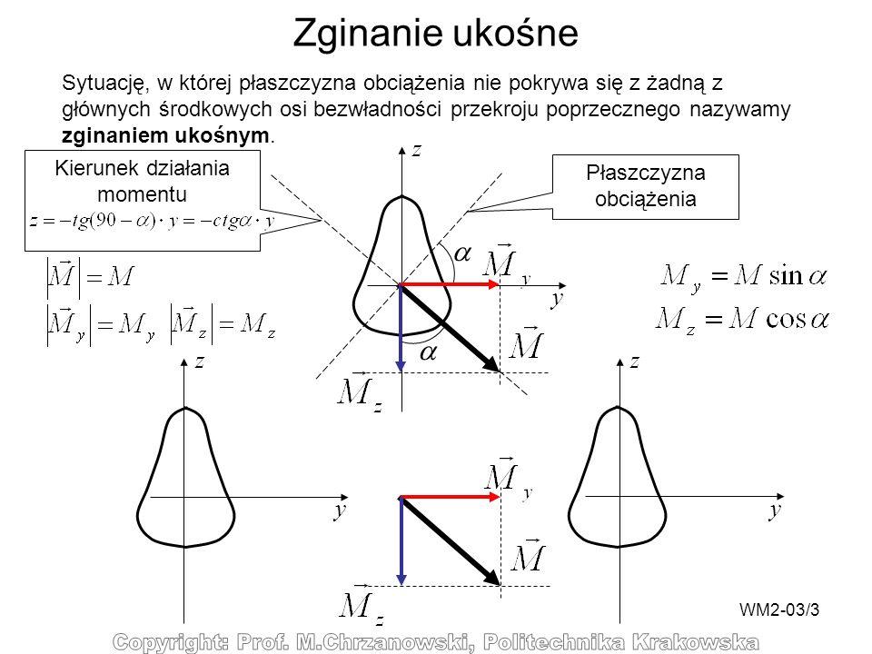 WM2-03/3 Zginanie ukośne Sytuację, w której płaszczyzna obciążenia nie pokrywa się z żadną z głównych środkowych osi bezwładności przekroju poprzecznego nazywamy zginaniem ukośnym.