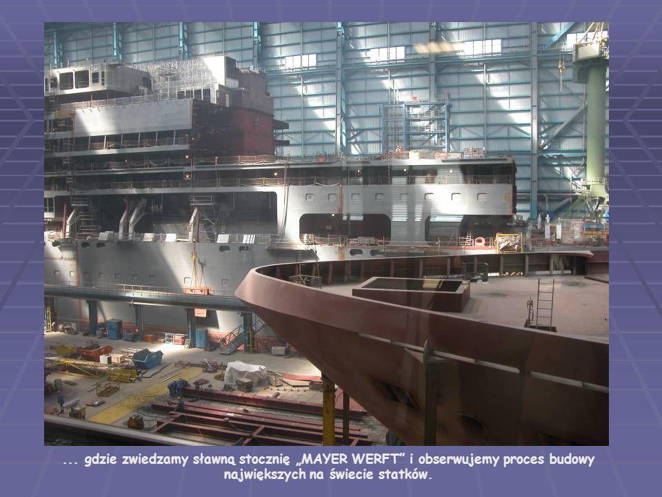 ... gdzie zwiedzamy sławną stocznię MAYER WERFT i obserwujemy proces budowy największych na świecie statków.