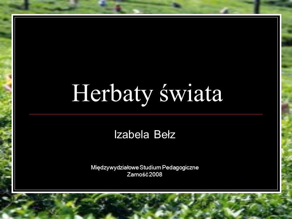 Herbaty świata Izabela Bełz Międzywydziałowe Studium Pedagogiczne Zamość 2008