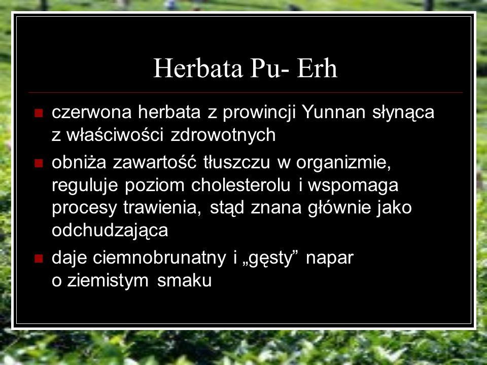 Herbata Pu- Erh czerwona herbata z prowincji Yunnan słynąca z właściwości zdrowotnych obniża zawartość tłuszczu w organizmie, reguluje poziom cholesterolu i wspomaga procesy trawienia, stąd znana głównie jako odchudzająca daje ciemnobrunatny i gęsty napar o ziemistym smaku