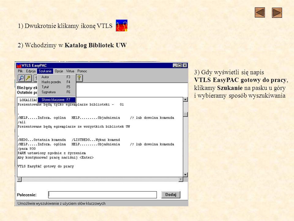 1) Dwukrotnie klikamy ikonę VTLS 2) Wchodzimy w Katalog Bibliotek UW 3) Gdy wyświetli się napis VTLS EasyPAC gotowy do pracy, klikamy Szukanie na pask