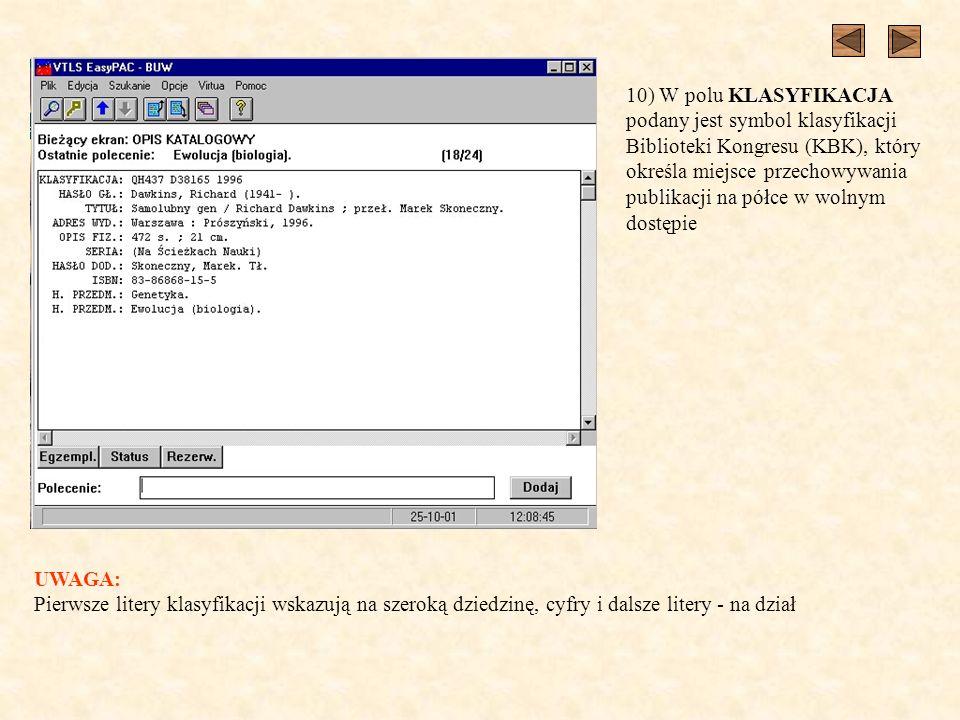 10) W polu KLASYFIKACJA podany jest symbol klasyfikacji Biblioteki Kongresu (KBK), który określa miejsce przechowywania publikacji na półce w wolnym dostępie UWAGA: Pierwsze litery klasyfikacji wskazują na szeroką dziedzinę, cyfry i dalsze litery - na dział