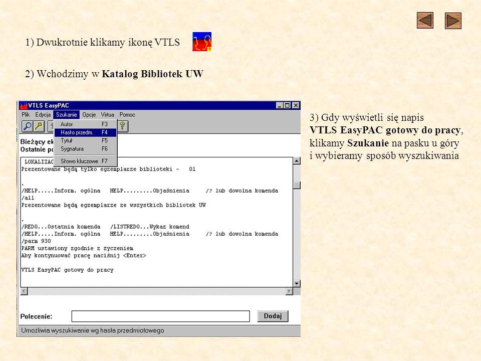 1) Dwukrotnie klikamy ikonę VTLS 2) Wchodzimy w Katalog Bibliotek UW 3) Gdy wyświetli się napis VTLS EasyPAC gotowy do pracy, klikamy Szukanie na pasku u góry i wybieramy sposób wyszukiwania