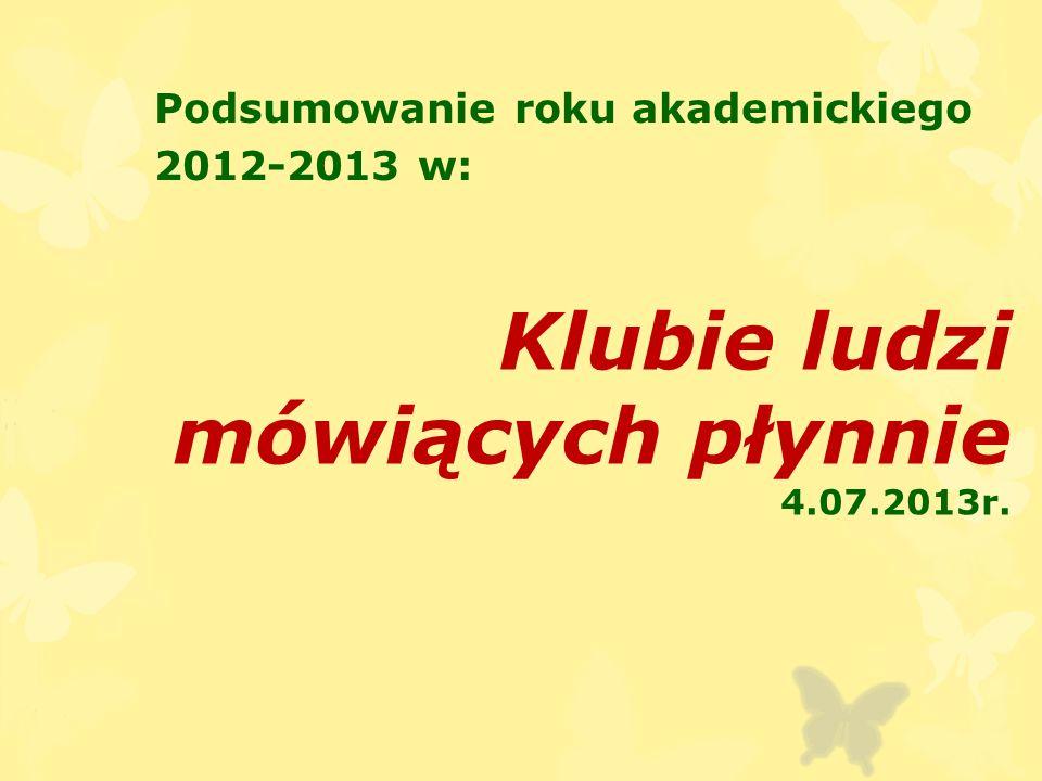 Klubie ludzi mówiących płynnie 4.07.2013r. Podsumowanie roku akademickiego 2012-2013 w: