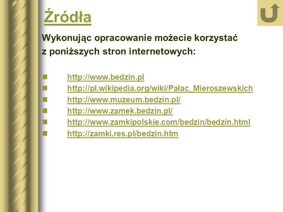Źródła Wykonując opracowanie możecie korzystać z poniższych stron internetowych: http://www.bedzin.pl http://pl.wikipedia.org/wiki/Pałac_Mieroszewskich http://www.muzeum.bedzin.pl/ http://www.zamek.bedzin.pl/ http://www.zamkipolskie.com/bedzin/bedzin.html http://zamki.res.pl/bedzin.htm