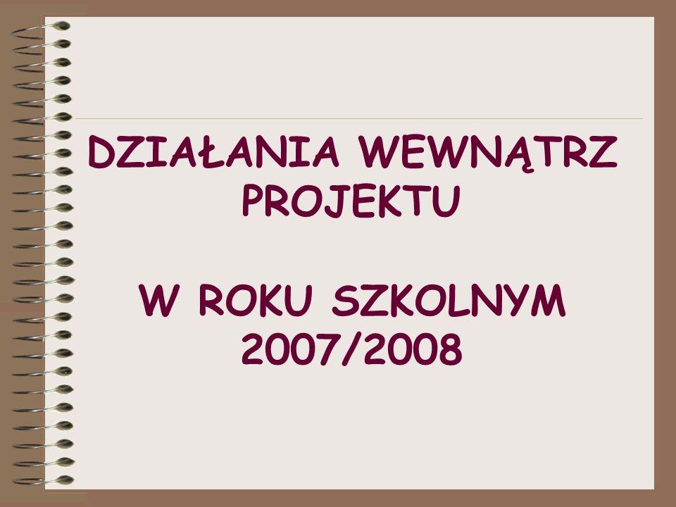 DZIAŁANIA WEWNĄTRZ PROJEKTU W ROKU SZKOLNYM 2007/2008