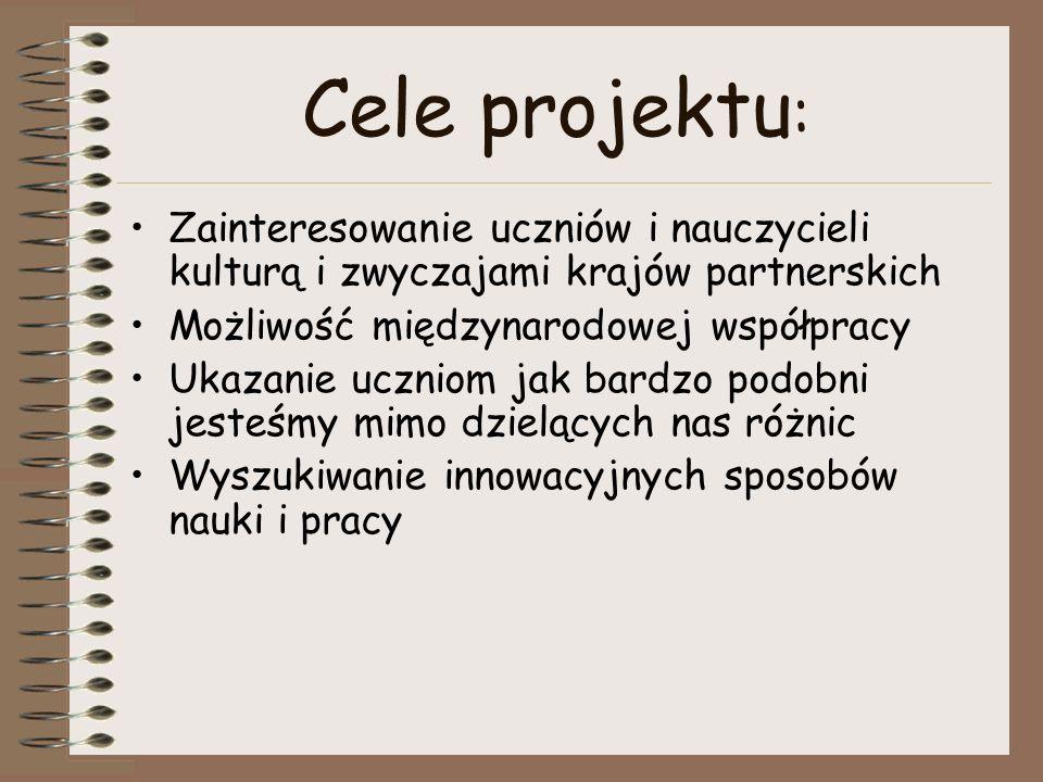 Cele projektu : Zainteresowanie uczniów i nauczycieli kulturą i zwyczajami krajów partnerskich Możliwość międzynarodowej współpracy Ukazanie uczniom j